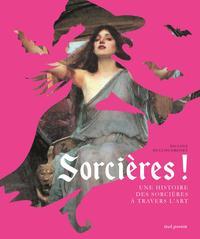 SORCIERES !. UNE HISTOIRE DES SORCIERES A TRAVERS L'ART