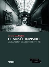 LE MUSEE INVISIBLE. LE LOUVRE ET LA GRANDE GUERRE (1914-1921)
