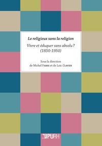 LE RELIGIEUX SANS LA RELIGION. VIVRE ET EDUQUER SANS ABSOLU ? (1850-1 950)