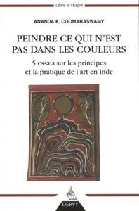 PEINDRE CE QUI N'EST PAS DANS LES COULEURS - 5 ESSAIS SUR LES PRINCIPES ET LA PRATIQUE DE L'ART EN