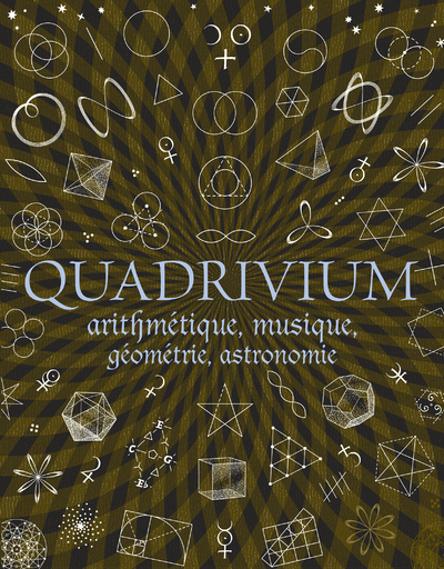 QUADRIVIUM - ARITHMETIQUE, GEOMETRIE, MUSIQUE, ASTRONOMIE