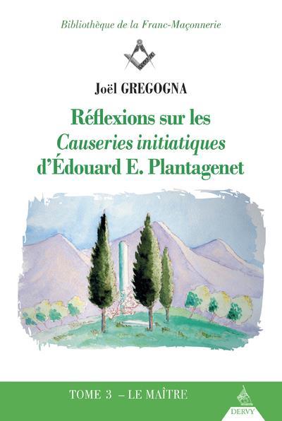 REFLEXIONS SUR LES CAUSERIES INITIATIQUES D'EDOUARD E. PLANTAGENET - TOME 3 LE MAITRE - VOL03