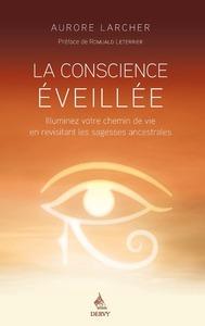 LA CONSCIENCE EVEILLEE - ILLUMINEZ VOTRE CHEMIN DE VIE EN REVISITANT LES SAGESSES ANCESTRALES
