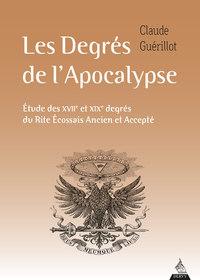 LES DEGRES DE L'APOCALYPSE - ETUDE DES XVIIE ET XIXE DEGRES DU RITE ECOSSAIS ANCIEN ET ACCEPTE