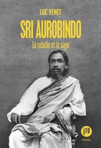 SRI AUROBINDO - LE REBELLE ET LE SAGE