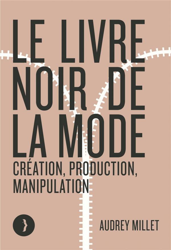 Le livre noir de la mode - creation, production, manipulatio