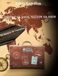 ECOUTER SA VOIX, SUIVRE SA VOIE - LE MYSTERE DE L'INTUITION