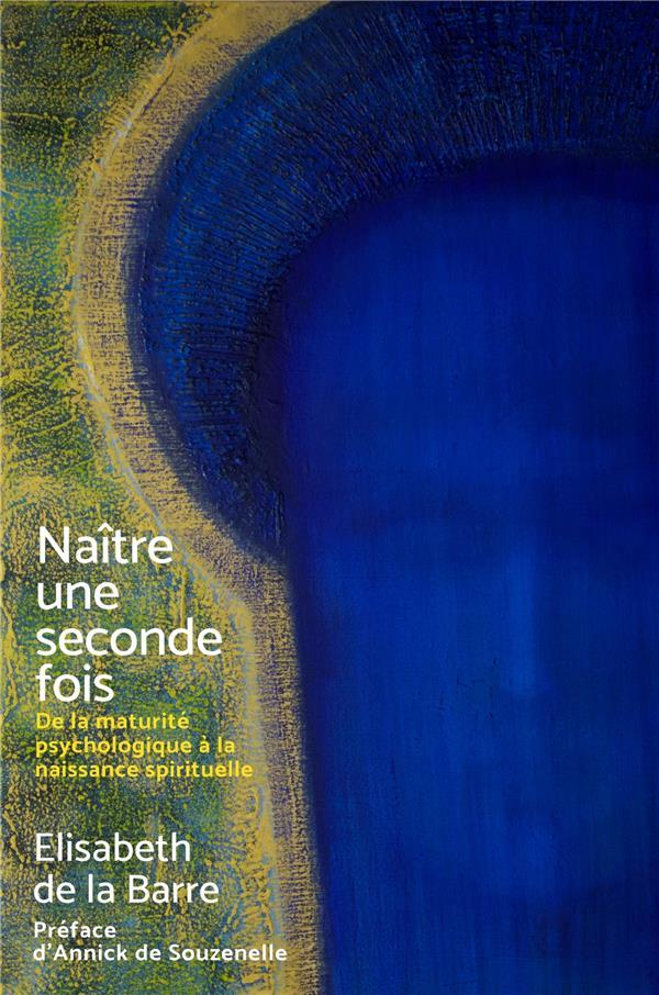 NAITRE UNE SECONDE FOIS - DE LA MATURITE PSYCHOLOGIQUE A LA NAISSANCE SPIRITUELLE