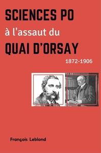 SCIENCES PO A L'ASSAUT DU QUAI D'ORSAY - 1872-1906
