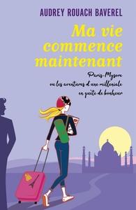 MA VIE COMMENCE MAINTENANT - PARIS-MYSORE OU LES AVENTURES D'UNE MILLENIALE EN QUETE DE BONHEUR