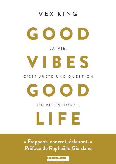 GOOD VIBES GOOD LIFE - LA VIE, C'EST JUSTE UNE QUESTION DE VIBRATIONS !