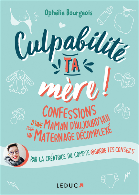 CULPABILITE, TA MERE ! - CONFESSIONS D'UNE MAMAN D'AUJOURD'HUI POUR UN MATERNAGE DECOMPLEXE