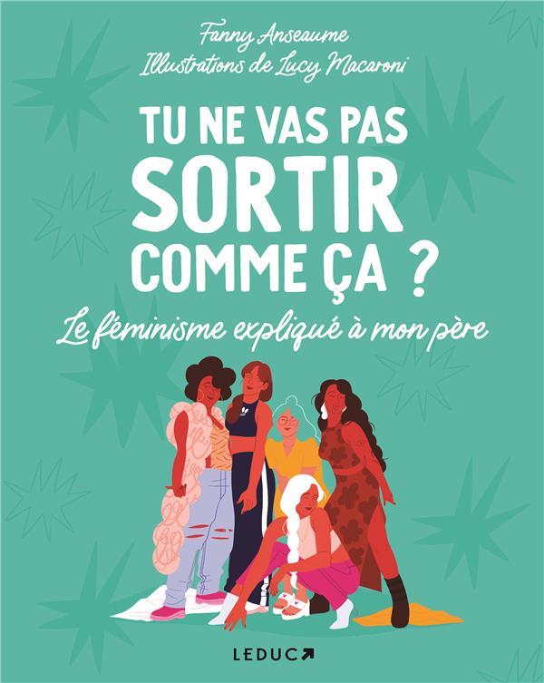 TU NE VAS PAS SORTIR COMME CA ? - LE FEMINISME EXPLIQUE A MON PERE