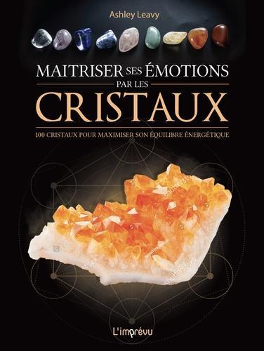 MAITRISER SES EMOTIONS PAR LES CRISTAUX.  100 CRISTAUX POUR MAXIMISER SON EQUILIBRE ENERGETIQUE
