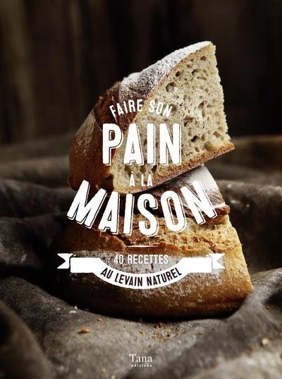 FAIRE SON PAIN A LA MAISON - 40 RECETTES AU LEVAIN NATUREL