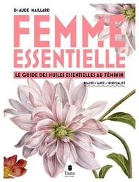 FEMME ESSENTIELLE - LE GUIDE DES HUILES ESSENTIELLES AU FEMININ