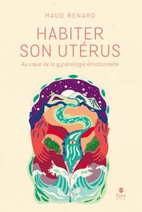 HABITER SON UTERUS - AU COEUR DE LA GYNECOLOGIE EMOTIONNELLE