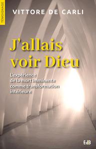 J ALLAIS VOIR DIEU L'EXPERIENCE DE LA MORT IMMINENTE COMME TRANSFORMATION INTERIEURE
