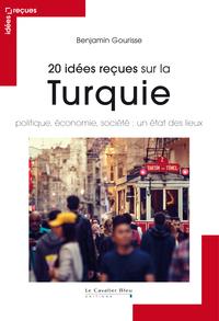 20 IDEES RECUES SUR LA TURQUIE - POLITIQUE, ECONOMIE, SOCIETE : UN ETAT DES LIEUX