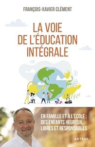 LA VOIE DE L'EDUCATION INTEGRALE - EN FAMILLE ET A L'ECOLE : DES ENFANTS HEUREUX, LIBRES ET RESPONSA