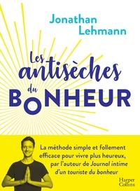 LES ANTISECHES DU BONHEUR - LA METHODE SIMPLE ET EFFICACE POUR VIVRE PLUS HEUREUX