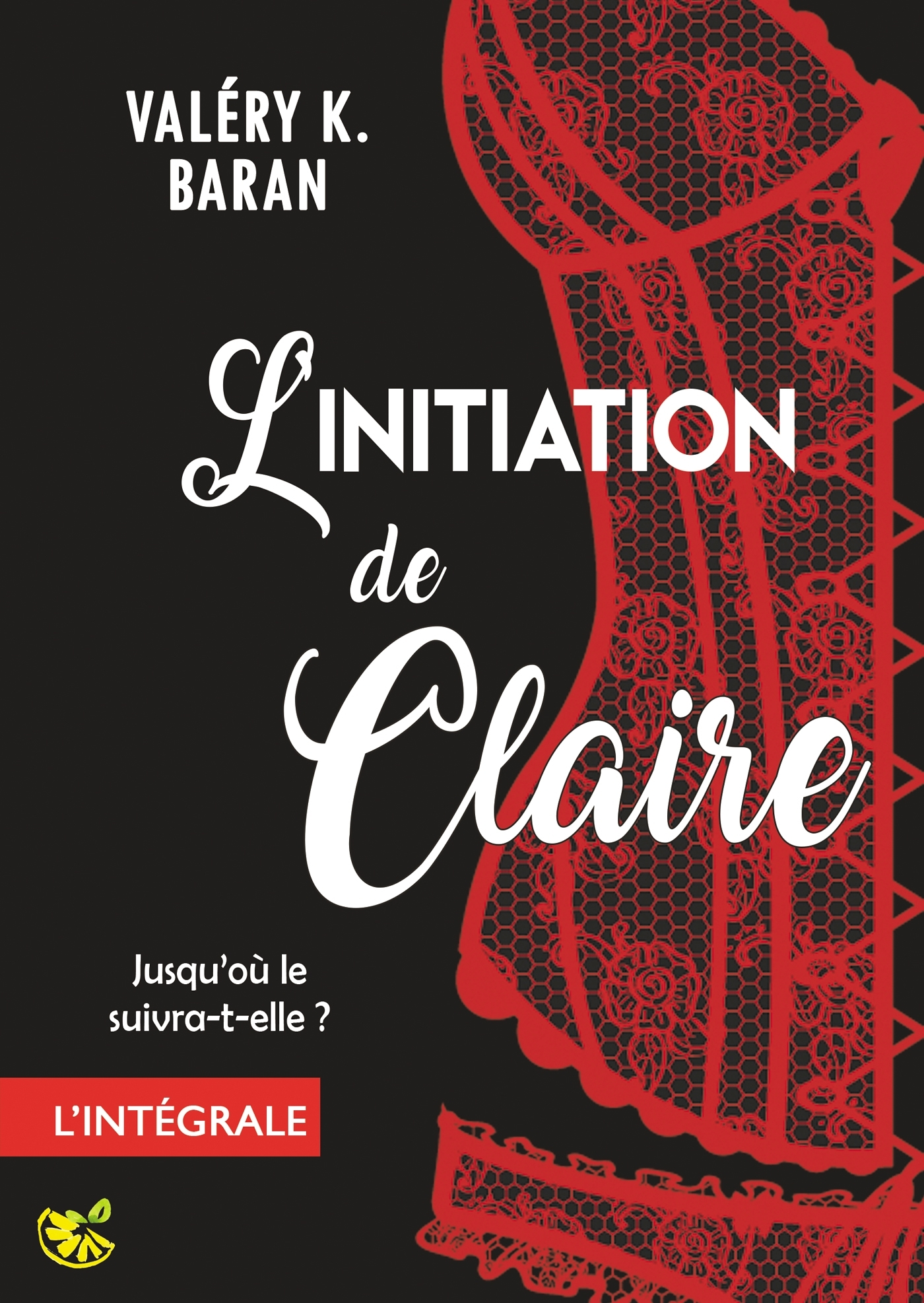 L'INITIATION DE CLAIRE - L'INTEGRALE - ENFIN L'INTEGRALE DE LA SERIE DE ROMANCE EROTIQUE BDSM