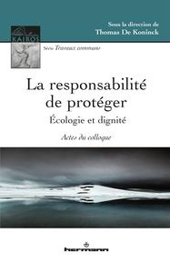 LA RESPONSABILITE DE PROTEGER - ECOLOGIE ET DIGNITE, ACTES DU COLLOQUE