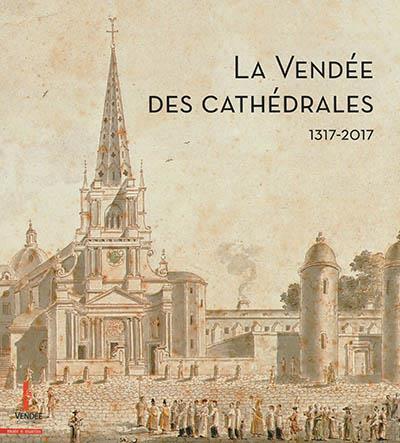 LA VENDEE DES CATHEDRALES : 700 ANS D HISTOIRE DES EVECHES DE LUCON ET MAILLEZAIS