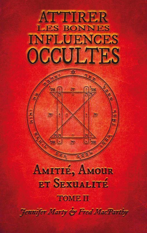 ATTIRER LES BONNES INFLUENCES OCCULTES. TOME II. AMITIE, AMOUR ET SEXUALITE