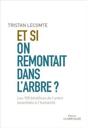 ET SI ON REMONTAIT DANS L'ARBRE? - LES 100 BENEFICES DE L'ARBRE ESSENTIELS A L'HUMANITE.