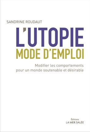 L'UTOPIE MODE D'EMPLOI - MODIFIER LES COMPORTEMENTS POUR UN MONDE SOUTENABLE ET DESIRABLE