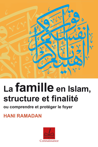 FAMILLE EN ISLAM, STRUCTURE ET FINALITE OU COMPRENDRE ET PROTEGER LE FOYER (LA)