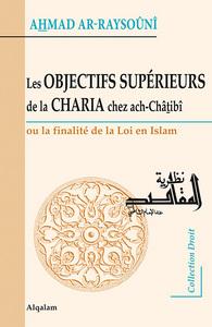 OBJECTIFS SUPERIEURS DE LA CHARIA CHEZ ACH-CHATIBI (LES) : OU LA FINALITE DE LA LOI EN ISLAM