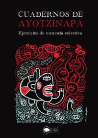 CUADERNOS DE AYOTZINAPA. EJERCICIOS DE MEMORIA COLECTIVA