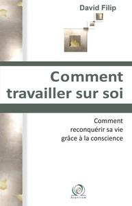 COMMENT TRAVAILLER SUR SOI - COMMENT RECONQUERIR SA VIE GRACE A LA CONSCIENCE