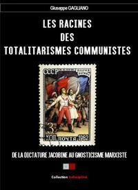 LES RACINES DES TOTALITARISMES COMMUNISTES - DE LA DICTATURE JACOBINE AU GNOSTICISME MARXISTE