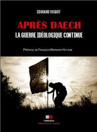 APRES DAECH, LA GUERRE IDEOLOGIQUE CONTINUE - PREFACE DE FRANCOIS-BERNARD HUYGUE