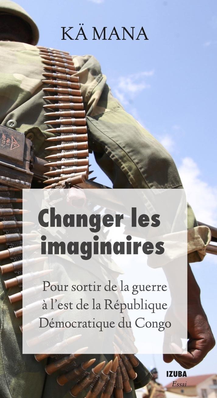 CHANGER LES IMAGINAIRES - POUR SORTIR DE LA GUERRE DANS L EST DE LA REPUBLIQUE DEMOCRATIQUE DU CONGO