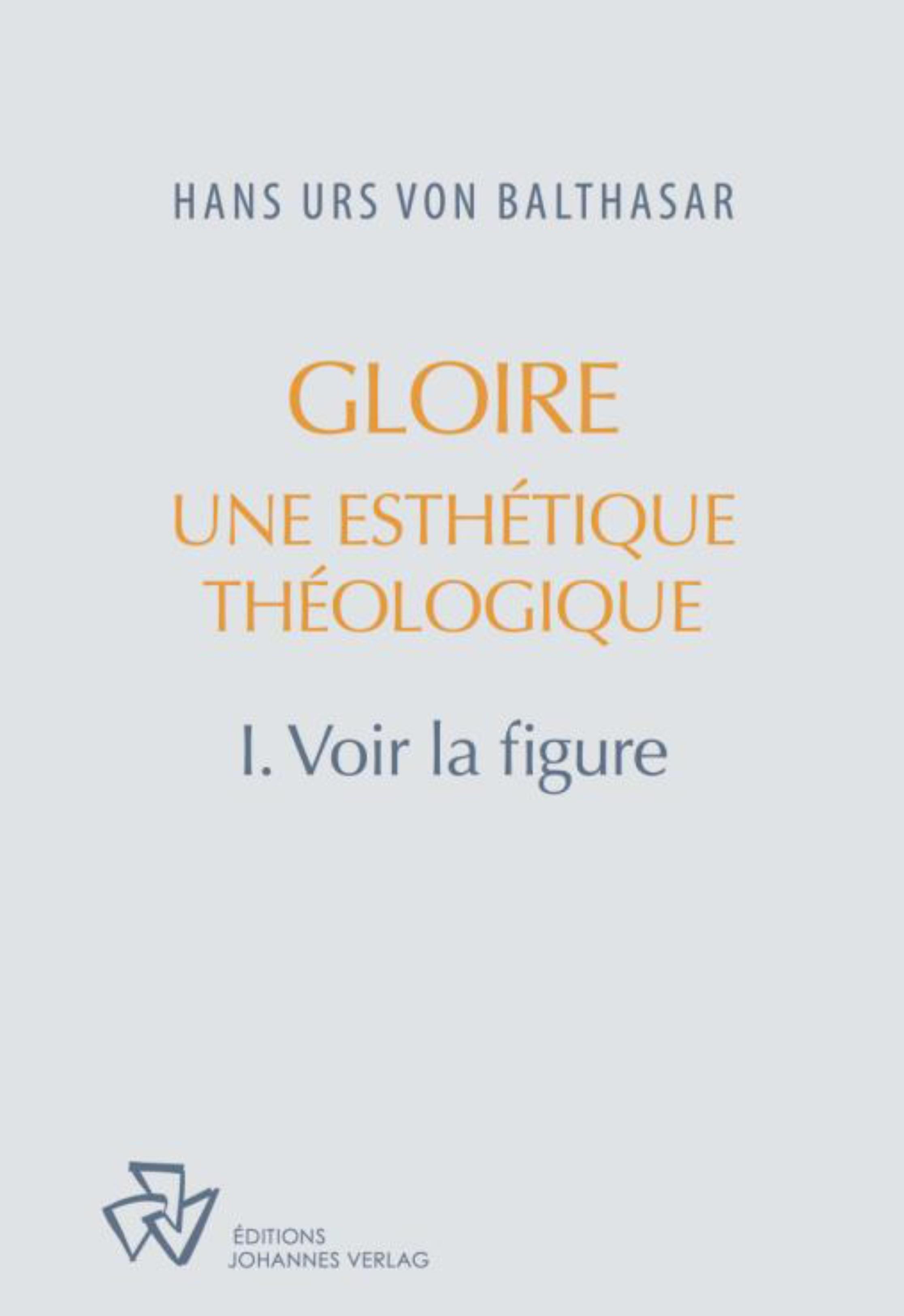 GLOIRE, UNE ESTHETIQUE THEOLOGIQUE TOME 1