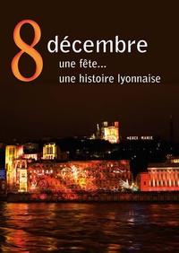 8 DECEMBRE. UNE FETE... UNE HISTOIRE LYONNAISE - UE FETE, UNE HISTOIRE LYONNAISE