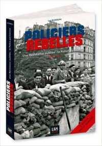 POLICIERS REBELLES UNE RESISTANCE OUBLIEE - LA POLICE : 1940-45 VOLUME 1