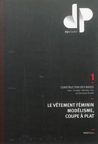 LE VETEMENT FEMININ, MODELISME, COUPE A PLAT - TOME 1 - CONSTRUCTION DES BASES : JUPES, CORSAGES, MA