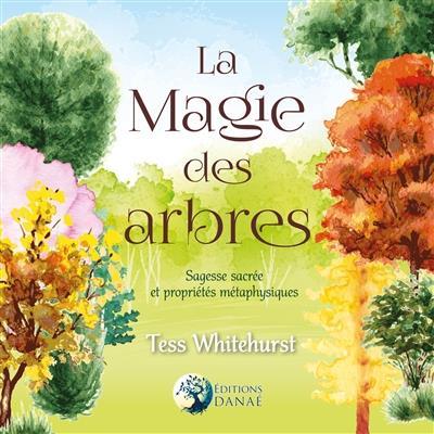 LA MAGIE DES ARBRES - SAGESSE SACREE ET PROPRIETES METAPHYSIQUES