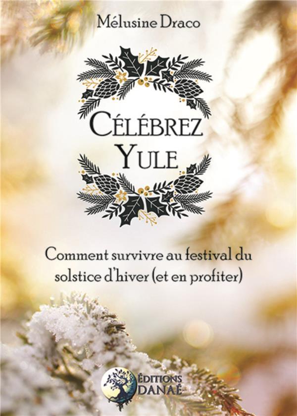 CELEBREZ YULE - COMMENT SURVIVRE AU FESTIVAL DU SOLSTICE D'HIVER (ET EN PROFITER)