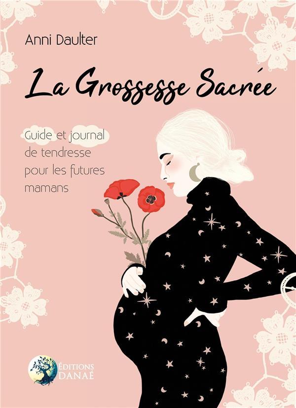 LA GROSSESSE SACREE - GUIDE ET JOURNAL DE TENDRESSE POUR LES FUTURES MAMANS