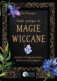 GUIDE PRATIQUE DE MAGIE WICCANE - INITIATION A L'USAGE DES PLANTES, HUILES ET CRISTAUX MAGIQUES