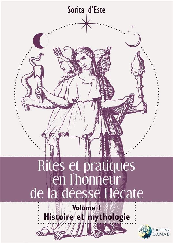 RITES ET PRATIQUES EN L'HONNEUR DE LA DEESSE HECATE - VOLUME I - HISTOIRE ET MYTHOLOGIE