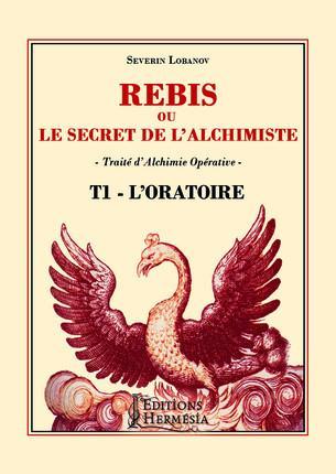 REBIS OU LE SECRET DE L'ALCHIMISTE T1 - L'ORATOIRE - TRAITE D'ALCHIMIE OPERATIVE