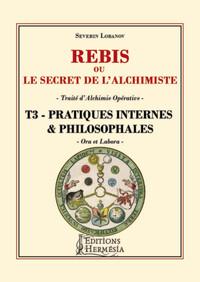 REBIS OU LE SECRET DE L'ALCHIMISTE T3 - PRATIQUES INTERNES ET PHILOSOPHALES - TRAITE D'ALCHIMIE OPER