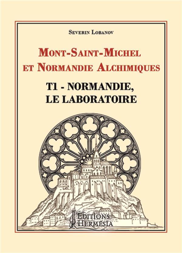MONT-SAINT-MICHEL ET NORMANDIE ALCHIMIQUES - T1 - NORMANDIE, LE LABORATOIRE